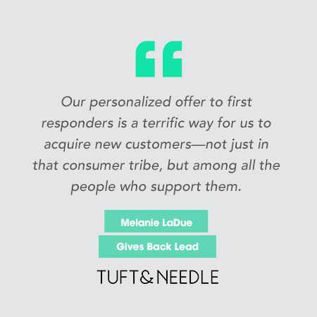 """Our personalized offer to first responders is a terrific way for us to acquire new customers -- not just in that consumer tribe, but among the people who support them."" -- Melanie LaDue, Gives Back Lead Tuft&Needle"