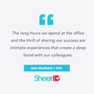 """The long hours we spend at the office and the thrill of sharing our successes are intimate experiences that create a deep bond with our colleagues."" Jake Weatherly, CEO SheerID"